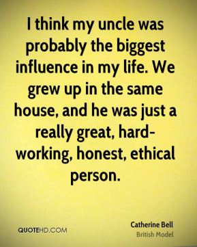 Catherine Bell - I think my uncle was probably the biggest influence in my life. We grew up in the same house, and he was just a really great, hard-working, honest, ethical person.