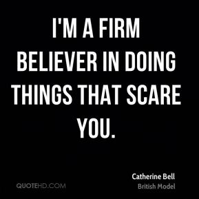 Catherine Bell - I'm a firm believer in doing things that scare you.