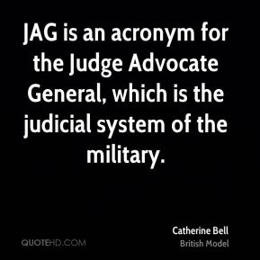 Catherine Bell - JAG is an acronym for the Judge Advocate General, which is the judicial system of the military.