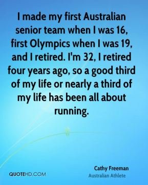 I made my first Australian senior team when I was 16, first Olympics when I was 19, and I retired. I'm 32, I retired four years ago, so a good third of my life or nearly a third of my life has been all about running.