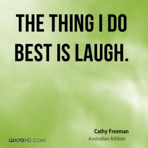 The thing I do best is laugh.