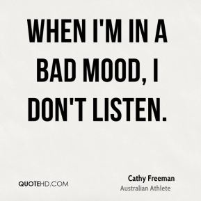 Cathy Freeman - When I'm in a bad mood, I don't listen.