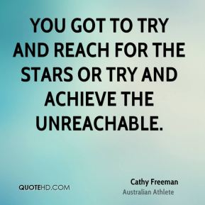 You got to try and reach for the stars or try and achieve the unreachable.
