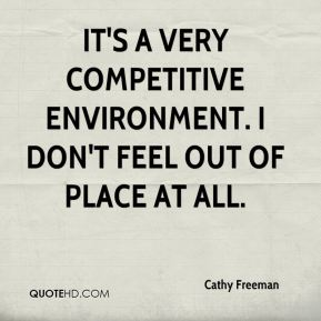 Cathy Freeman - It's a very competitive environment. I don't feel out of place at all.