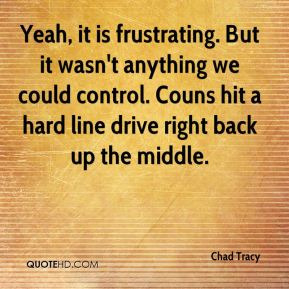 Chad Tracy - Yeah, it is frustrating. But it wasn't anything we could control. Couns hit a hard line drive right back up the middle.