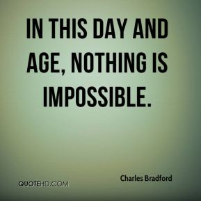 Charles Bradford - In this day and age, nothing is impossible.