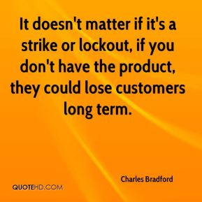 It doesn't matter if it's a strike or lockout, if you don't have the product, they could lose customers long term.