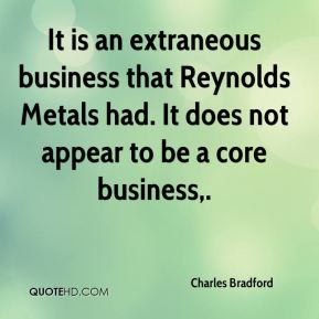 Charles Bradford - It is an extraneous business that Reynolds Metals had. It does not appear to be a core business.