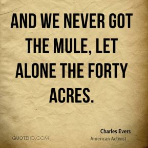 Charles Evers - And we never got the mule, let alone the forty acres.