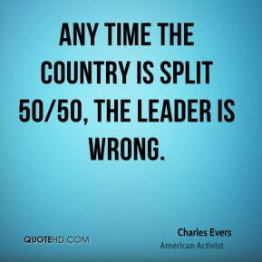 Charles Evers - Any time the country is split 50/50, the leader is wrong.