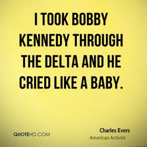 Charles Evers - I took Bobby Kennedy through the delta and he cried like a baby.