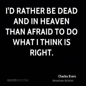 Charles Evers - I'd rather be dead and in heaven than afraid to do what I think is right.