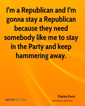 Charles Evers - I'm a Republican and I'm gonna stay a Republican because they need somebody like me to stay in the Party and keep hammering away.