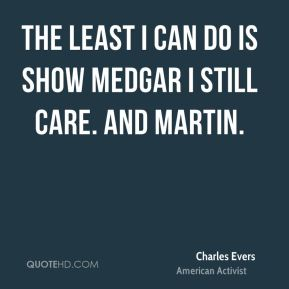 Charles Evers - The least I can do is show Medgar I still care. And Martin.
