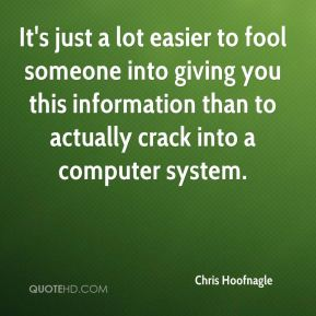 Chris Hoofnagle - It's just a lot easier to fool someone into giving you this information than to actually crack into a computer system.