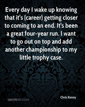 Chris Kenny - Every day I wake up knowing that it's (career) getting closer to coming to an end. It's been a great four-year run. I want to go out on top and add another championship to my little trophy case.