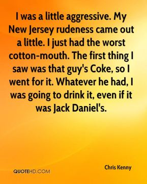 Chris Kenny - I was a little aggressive. My New Jersey rudeness came out a little. I just had the worst cotton-mouth. The first thing I saw was that guy's Coke, so I went for it. Whatever he had, I was going to drink it, even if it was Jack Daniel's.