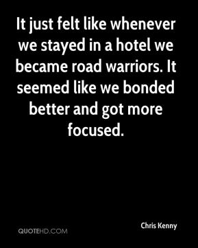 It just felt like whenever we stayed in a hotel we became road warriors. It seemed like we bonded better and got more focused.