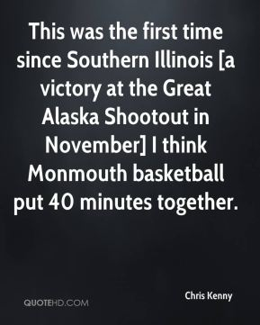 Chris Kenny - This was the first time since Southern Illinois [a victory at the Great Alaska Shootout in November] I think Monmouth basketball put 40 minutes together.