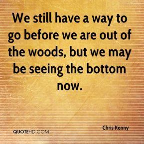 Chris Kenny - We still have a way to go before we are out of the woods, but we may be seeing the bottom now.