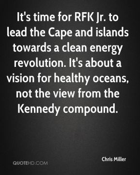 Chris Miller - It's time for RFK Jr. to lead the Cape and islands towards a clean energy revolution. It's about a vision for healthy oceans, not the view from the Kennedy compound.