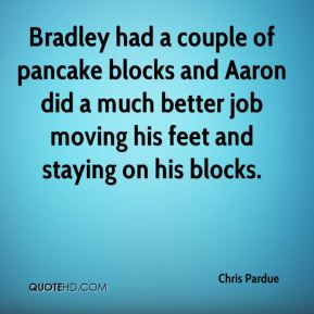 Chris Pardue - Bradley had a couple of pancake blocks and Aaron did a much better job moving his feet and staying on his blocks.