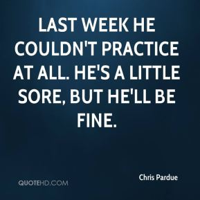 Chris Pardue - Last week he couldn't practice at all. He's a little sore, but he'll be fine.