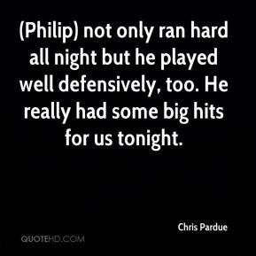 Chris Pardue - (Philip) not only ran hard all night but he played well defensively, too. He really had some big hits for us tonight.
