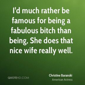 Christine Baranski - I'd much rather be famous for being a fabulous bitch than being, She does that nice wife really well.