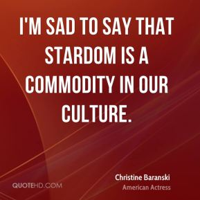 Christine Baranski - I'm sad to say that stardom is a commodity in our culture.