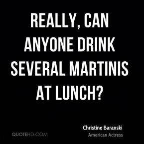 Christine Baranski - Really, can anyone drink several martinis at lunch?