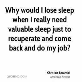 Christine Baranski - Why would I lose sleep when I really need valuable sleep just to recuperate and come back and do my job?