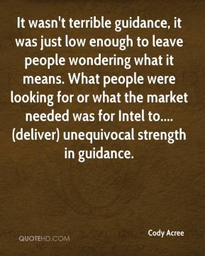 Cody Acree - It wasn't terrible guidance, it was just low enough to leave people wondering what it means. What people were looking for or what the market needed was for Intel to....(deliver) unequivocal strength in guidance.
