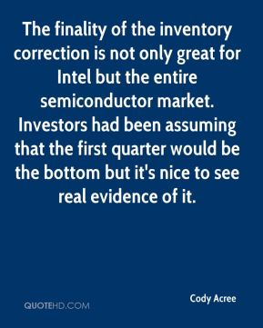 Cody Acree - The finality of the inventory correction is not only great for Intel but the entire semiconductor market. Investors had been assuming that the first quarter would be the bottom but it's nice to see real evidence of it.
