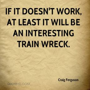 Craig Ferguson - If it doesn't work, at least it will be an interesting train wreck.