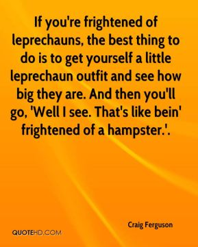Craig Ferguson - If you're frightened of leprechauns, the best thing to do is to get yourself a little leprechaun outfit and see how big they are. And then you'll go, 'Well I see. That's like bein' frightened of a hampster.'.