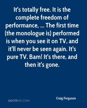 It's totally free. It is the complete freedom of performance, ... The first time (the monologue is) performed is when you see it on TV, and it'll never be seen again. It's pure TV. Bam! It's there, and then it's gone.