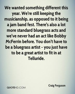 Craig Ferguson - We wanted something different this year. We're still keeping the musicianship, as opposed to it being a jam band fest. There's also a lot more standard bluegrass acts and we've never had an act like Bobby McFerrin before. You don't have to be a bluegrass artist - you just have to be a great artist to fit in at Telluride.