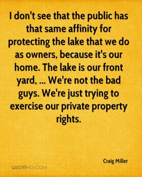 Craig Miller - I don't see that the public has that same affinity for protecting the lake that we do as owners, because it's our home. The lake is our front yard, ... We're not the bad guys. We're just trying to exercise our private property rights.