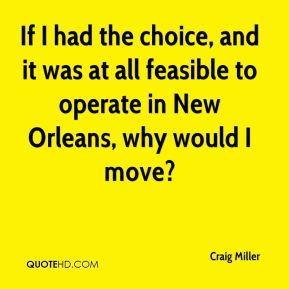 If I had the choice, and it was at all feasible to operate in New Orleans, why would I move?