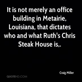 Craig Miller - It is not merely an office building in Metairie, Louisiana, that dictates who and what Ruth's Chris Steak House is.