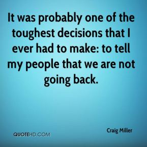 Craig Miller - It was probably one of the toughest decisions that I ever had to make: to tell my people that we are not going back.