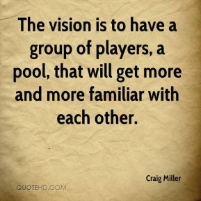 Craig Miller - The vision is to have a group of players, a pool, that will get more and more familiar with each other.