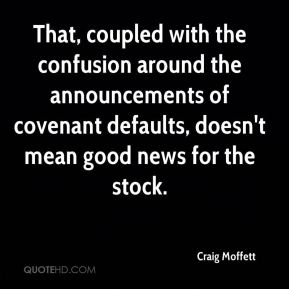 Craig Moffett - That, coupled with the confusion around the announcements of covenant defaults, doesn't mean good news for the stock.
