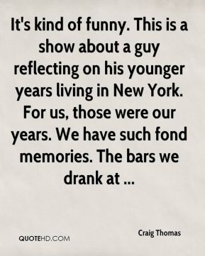 Craig Thomas - It's kind of funny. This is a show about a guy reflecting on his younger years living in New York. For us, those were our years. We have such fond memories. The bars we drank at ...