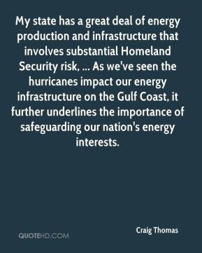 Craig Thomas - My state has a great deal of energy production and infrastructure that involves substantial Homeland Security risk, ... As we've seen the hurricanes impact our energy infrastructure on the Gulf Coast, it further underlines the importance of safeguarding our nation's energy interests.
