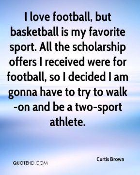 Curtis Brown - I love football, but basketball is my favorite sport. All the scholarship offers I received were for football, so I decided I am gonna have to try to walk-on and be a two-sport athlete.
