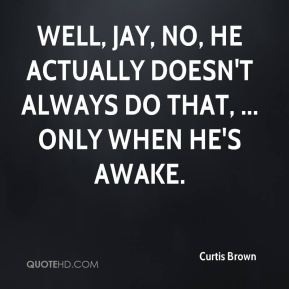 Curtis Brown - Well, Jay, no, he actually doesn't always do that, ... Only when he's awake.