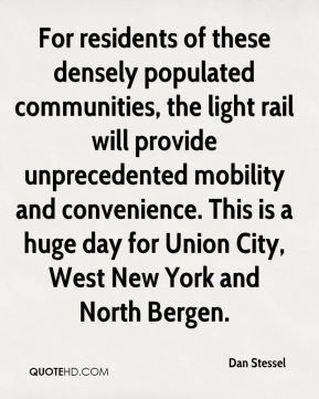 Dan Stessel - For residents of these densely populated communities, the light rail will provide unprecedented mobility and convenience. This is a huge day for Union City, West New York and North Bergen.