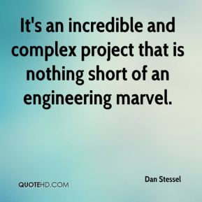 Dan Stessel - It's an incredible and complex project that is nothing short of an engineering marvel.
